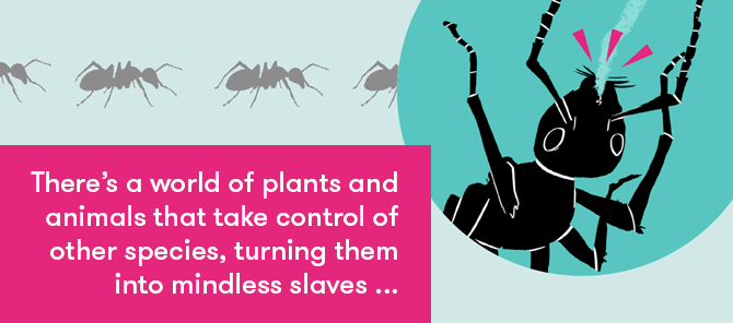 There's a world of plants and animals that take control of other species, turning them into mindless slaves...